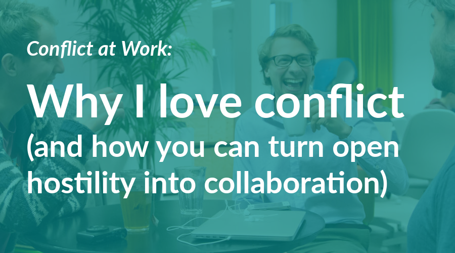 Conflict At Work: Why I Love Conflict (and how you can turn hostility into collaboration)