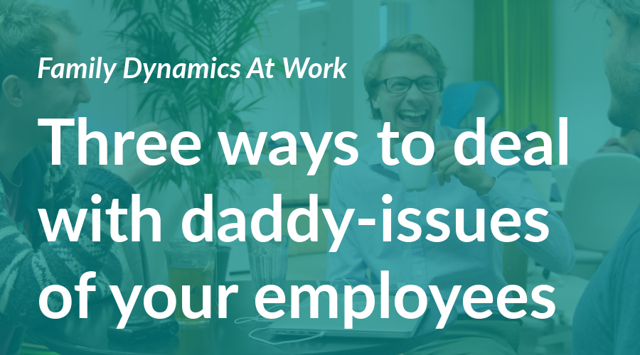 Family dynamics at work: Three ways to deal with the daddy-issues of your employees