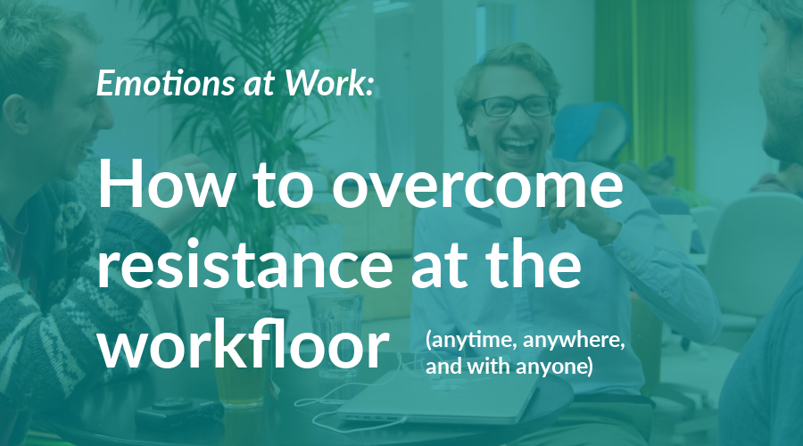 How to overcome resistance at the workfloor (anytime, anywhere, and with anyone)