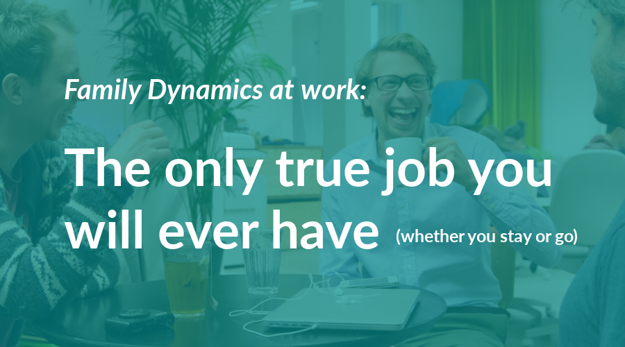 Family Dynamics at work: The only true job you will ever have (whether you stay or go)